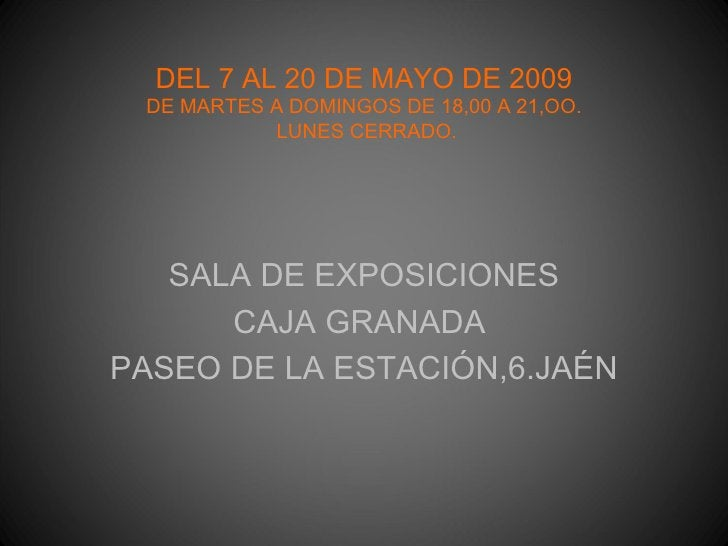 DEL 7 AL 20 DE MAYO DE 2009 DE MARTES A DOMINGOS DE 18,00 A 21,OO.  LUNES CERRADO. <ul><li>SALA DE EXPOSICIONES </li></ul>...