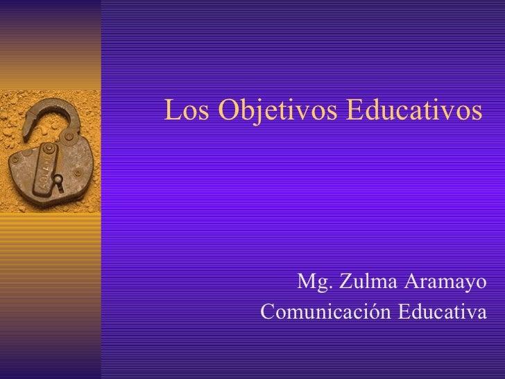 Los O bjetivos  E ducativos Mg. Zulma Aramayo Comunicación Educativa