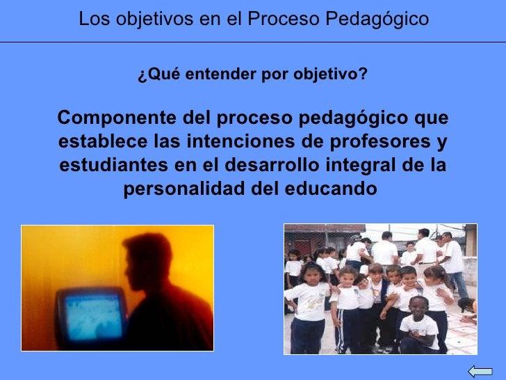Los objetivos en el Proceso Pedagógico Componente del proceso pedagógico que establece las intenciones de profesores y est...