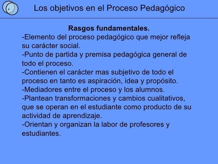 Los objetivos en el Proceso Pedagógico Rasgos fundamentales. -Elemento del proceso pedagógico que mejor refleja su carácte...