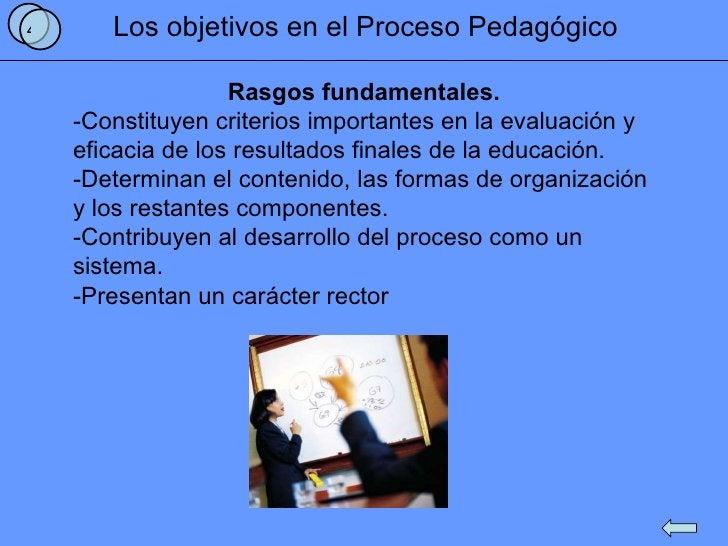 Los objetivos en el Proceso Pedagógico Rasgos fundamentales. -Constituyen criterios importantes en la evaluación y  eficac...