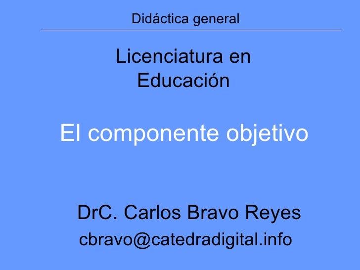 Didáctica general Licenciatura en Educación DrC. Carlos Bravo Reyes [email_address] El componente objetivo