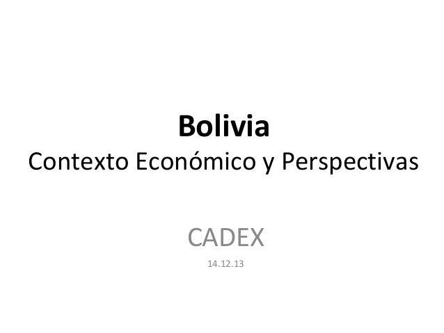 Bolivia Contexto Económico y Perspectivas CADEX 14.12.13