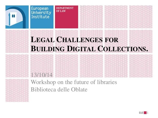 LEGAL CHALLENGES FOR  BUILDING DIGITAL COLLECTIONS.  13/10/14  Workshop on the future of libraries  Biblioteca delle Oblat...
