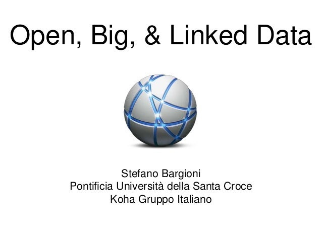 Open, Big, & Linked Data Stefano Bargioni Pontificia Università della Santa Croce Koha Gruppo Italiano