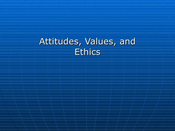 Attitudes, Values, and        Ethics