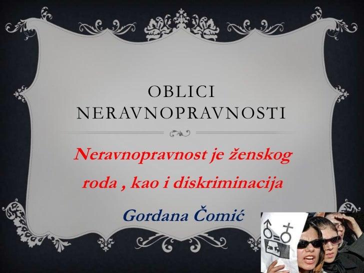 Oblici neravnopravnosti<br />Neravnopravnost je ženskog roda, kaoi diskriminacija<br />Gordana Čomić<br />