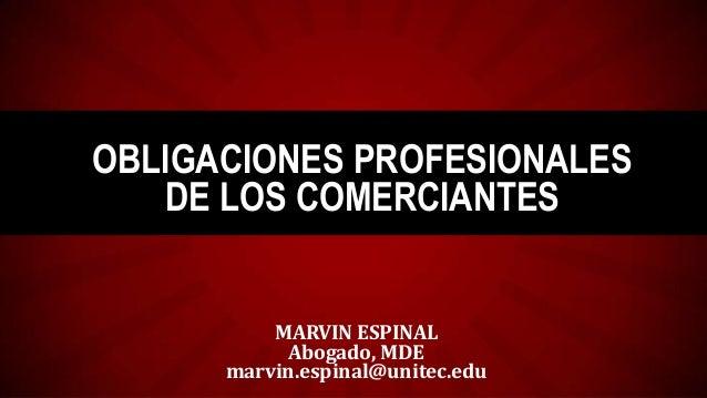 OBLIGACIONES PROFESIONALES DE LOS COMERCIANTES  MARVIN ESPINAL Abogado, MDE marvin.espinal@unitec.edu