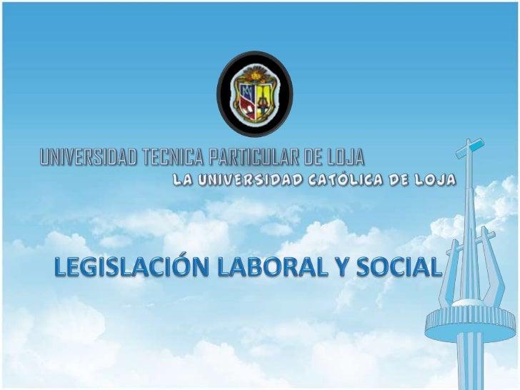 UNIVERSIDAD TECNICA PARTICULAR DE LOJA<br />LA UNIVERSIDAD CATÓLICA DE LOJA<br />LEGISLACIÓN LABORAL Y SOCIAL<br />