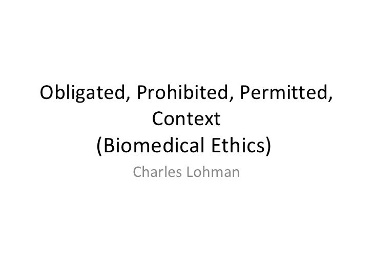 Obligated, Prohibited, Permitted, Context (Biomedical Ethics)  Charles Lohman