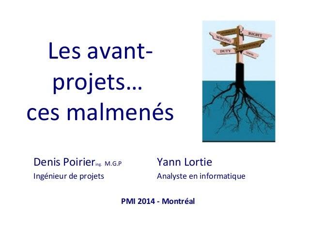 Les avantprojets… ces malmenés Denis Poirier  ing.  Ingénieur de projets  M.G.P  Yann Lortie Analyste en informatique  PMI...