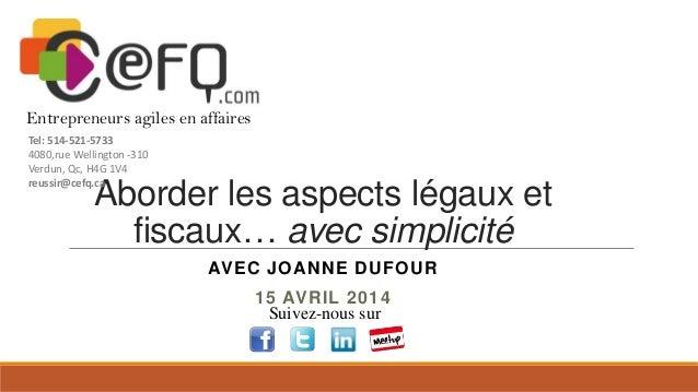 Aborder les aspects légaux et fiscaux… avec simplicité AVEC JOANNE DUFOUR 15 AVRIL 2014 Suivez-nous sur Entrepreneurs agil...