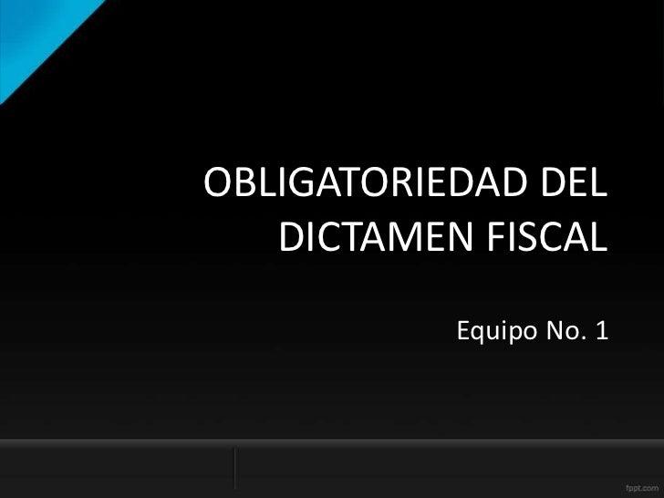 OBLIGATORIEDAD DEL   DICTAMEN FISCAL           Equipo No. 1