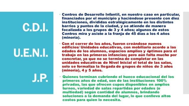 C.D.I. U.E.N.I. J.P.  Centros de Desarrollo Infantil, en nuestro caso en particular, financiados por el municipio y hacié...