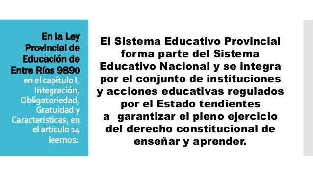 En la Ley Provincial de Educación de Entre Ríos 9890 en el capítulo I, Integración, Obligatoriedad, Gratuidad y Caracterís...