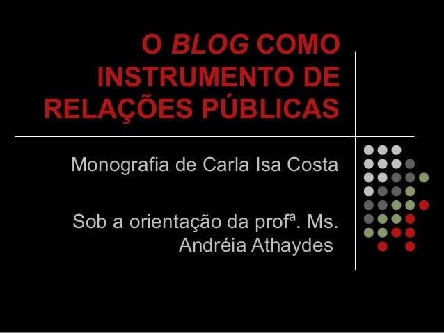 O BLOG COMO INSTRUMENTO DE RELAÇÕES PÚBLICAS Monografia de Carla Isa Costa Sob a orientação da profª. Ms. Andréia Athaydes