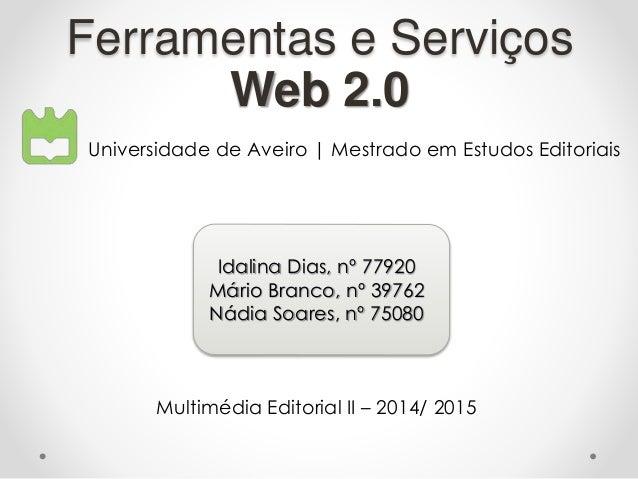 Ferramentas e Serviços Web 2.0 Universidade de Aveiro | Mestrado em Estudos Editoriais Idalina Dias, nº 77920 Mário Branco...