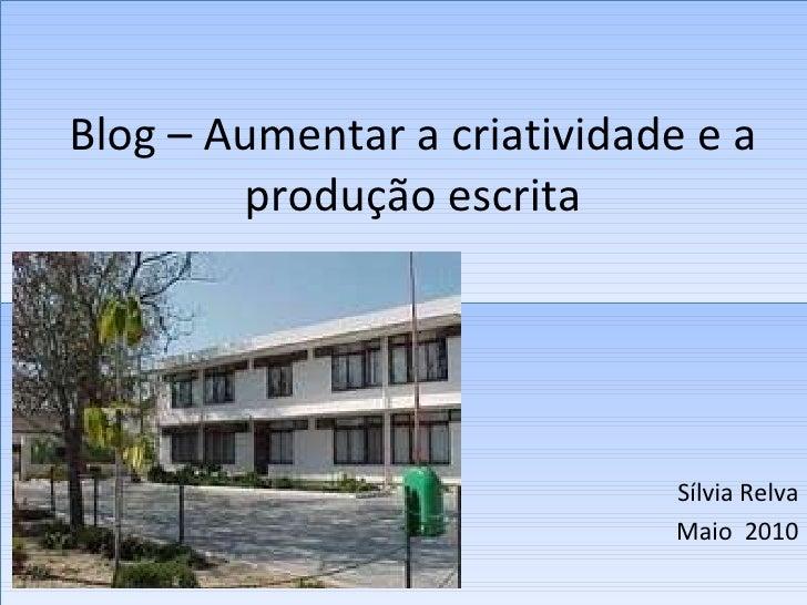 Blog – Aumentar a criatividade e a produção escrita Sílvia Relva Maio  2010