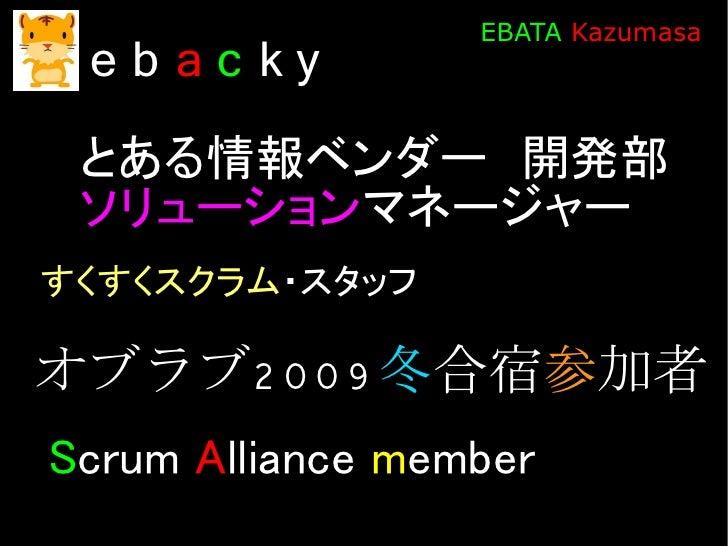EBATA Kazumasa  eb ac ky  とある情報ベンダー 開発部  ソリューションマネージャー すくすくスクラム・スタッフ  オブラブ2 0 0 9 冬合宿参加者 Scrum Alliance member