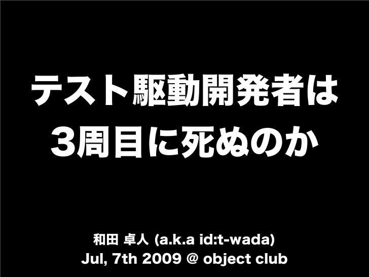 テスト駆動開発者は 3周目に死ぬのか 和田 卓人 (a.k.a id:t-wada) Jul, 7th 2009 @ object club