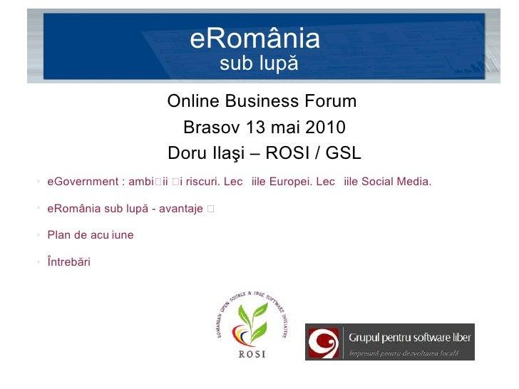 eRomânia  sub lupă <ul><li>Online Business Forum  </li></ul><ul><li>Brasov 13 mai 2010 </li></ul><ul><li>Doru Ilaşi – ROSI...