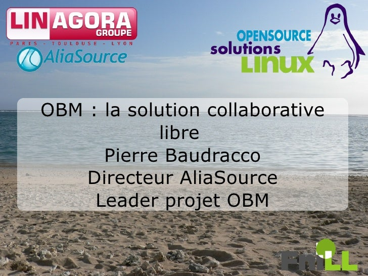 OBM : la solution collaborative             libre       Pierre Baudracco     Directeur AliaSource      Leader projet OBM  ...