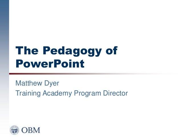 The Pedagogy of PowerPoint Matthew Dyer Training Academy Program Director