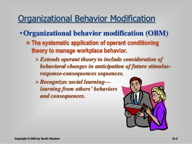 organizational behavior modification Organizational behavior modification (ob mod) is a sophisticated tool for improving the organizational effectiveness derived and developed from the concept of skinner's operant conditioning, this technique is used to modify or eliminate undesirable behavior and replace it with behavior that is.