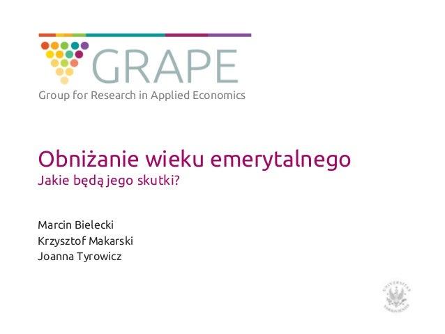 Obniżanie wieku emerytalnego Jakie będą jego skutki? Marcin Bielecki Krzysztof Makarski Joanna Tyrowicz Group for Research...