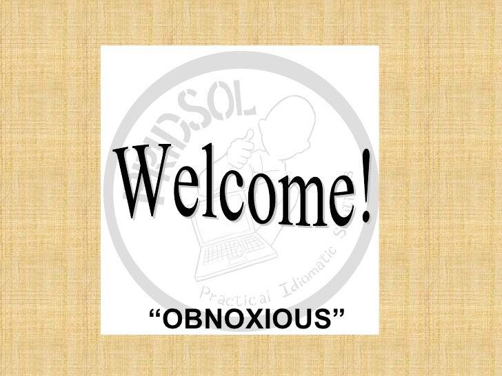 """OBNOXIOUS"""