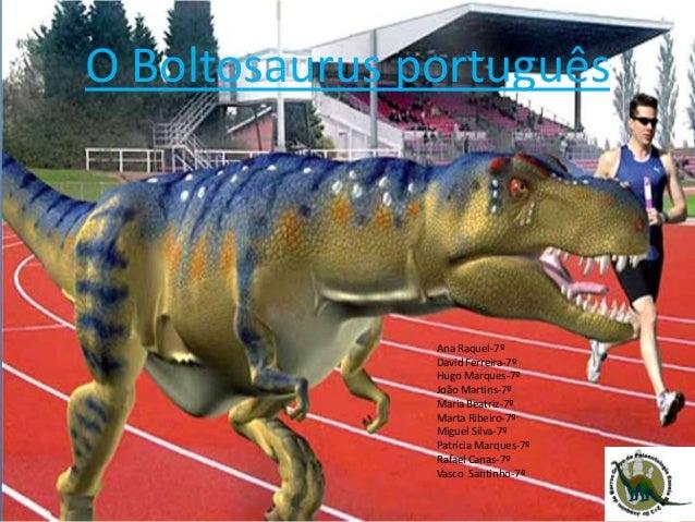 O Boltosaurus português Ana Raquel-7º David Ferreira-7º Hugo Marques-7º João Martins-7º Maria Beatriz-7º Marta Ribeiro-7º ...