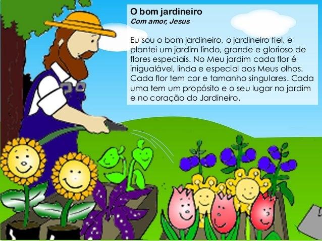 O bom jardineiro Com amor, Jesus Eu sou o bom jardineiro, o jardineiro fiel, e plantei um jardim lindo, grande e glorioso ...