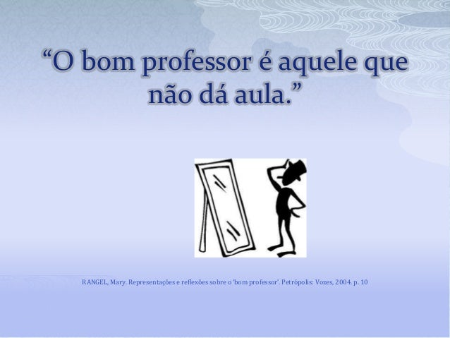 """""""O bom professor é aquele que não dá aula."""" RANGEL, Mary. Representações e reflexões sobre o 'bom professor'. Petrópolis: ..."""