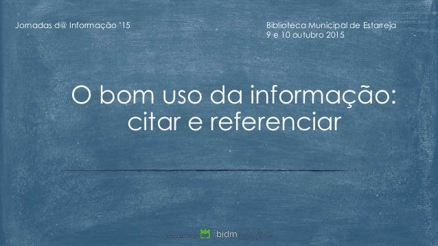 O bom uso da informação: citar e referenciar Jornadas d@ Informação '15 Biblioteca Municipal de Estarreja 9 e 10 outubro 2...