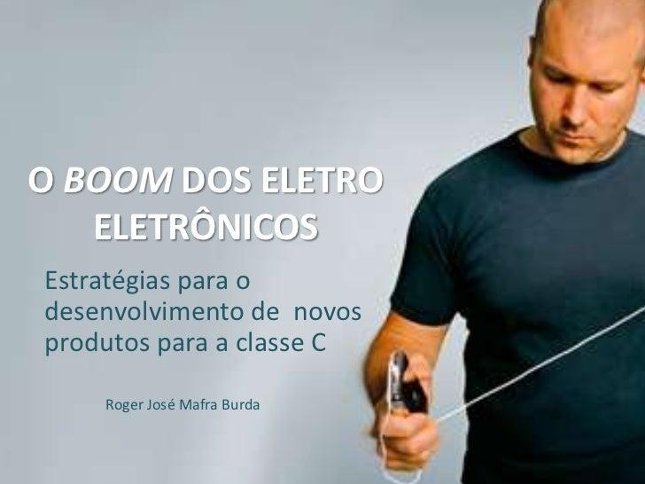 O BOOM DOS ELETRO   ELETRÔNICOSEstratégias para odesenvolvimento de novosprodutos para a classe C    Roger José Mafra Burda