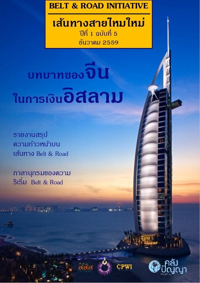 BELT & ROAD INITIATIVE เส้นทางสายไหมใหม่ ปีที่ 1 ฉบับที่ 5 ธันวาคม 2559 บทบาทของจีน ในการเงินอิสลาม รายงานสรุป ความก้าวหน้...