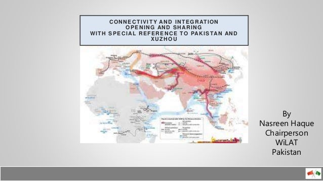 CONNECTIVITY AND INTEGRATION OPENING AND SHARING WITH SPECIAL REFERENCE TO PAKISTAN AND XUZHOU By Nasreen Haque Chairperso...