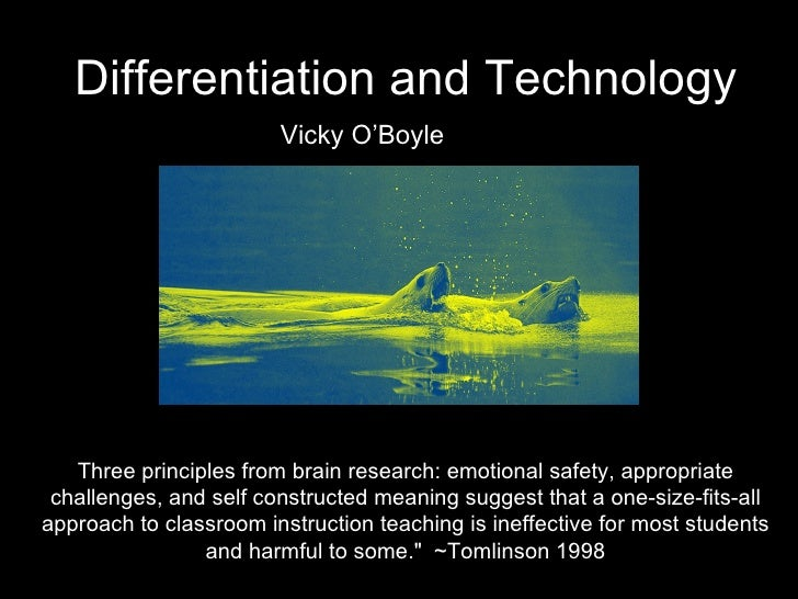 Differentiation and Technology Vicky O'Boyle Three principles from brain research: emotional safety, appropriate challenge...