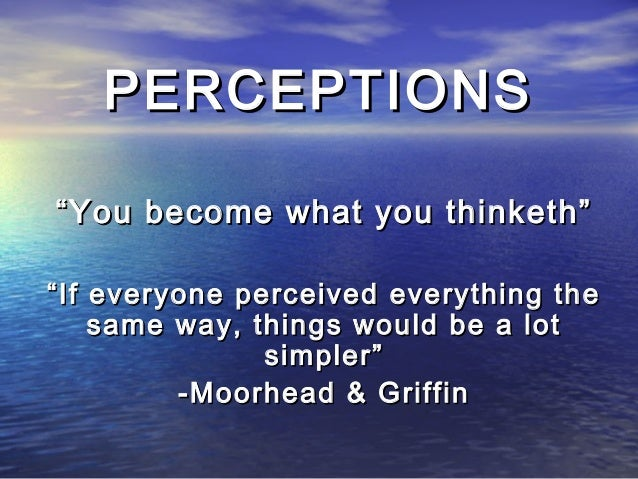 """PERCEPTIONS"""" You become what you thinketh"""""""" If everyone perceived everything the     same way, things would be a lot      ..."""