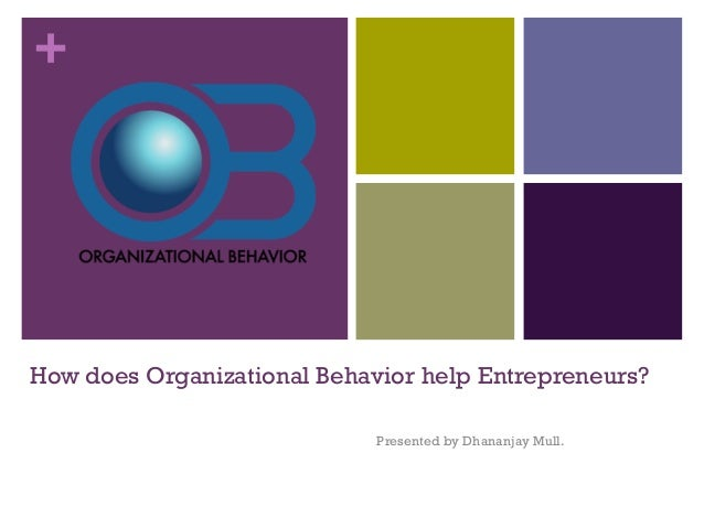 + How does Organizational Behavior help Entrepreneurs? Presented by Dhananjay Mull.