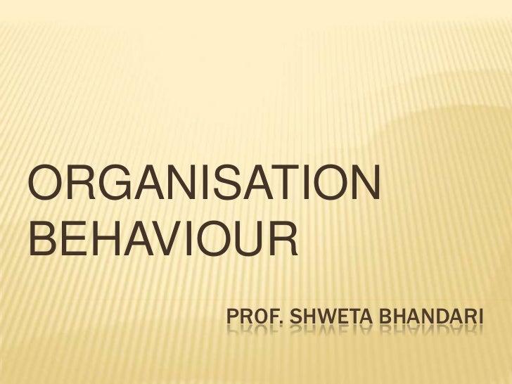 ORGANISATIONBEHAVIOUR      PROF. SHWETA BHANDARI