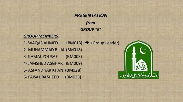 "PRESENTATION from GROUP ""E"" GROUP MEMBERS: 1- WAQAS AHMED (BM013)  (Group Leader) 2- MUHAMMAD BILAL (BM018) 3- KAMAL YOUS..."