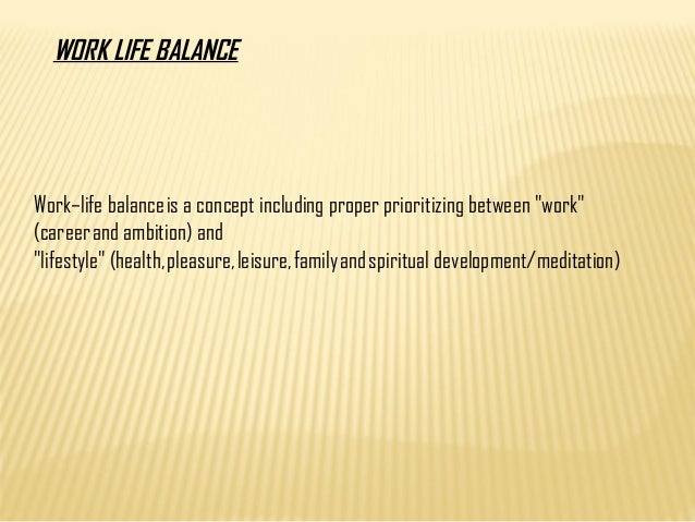 "Work–life balance is a concept including proper prioritizing between ""work"" (career and ambition) and ""lifestyle"" (health,..."