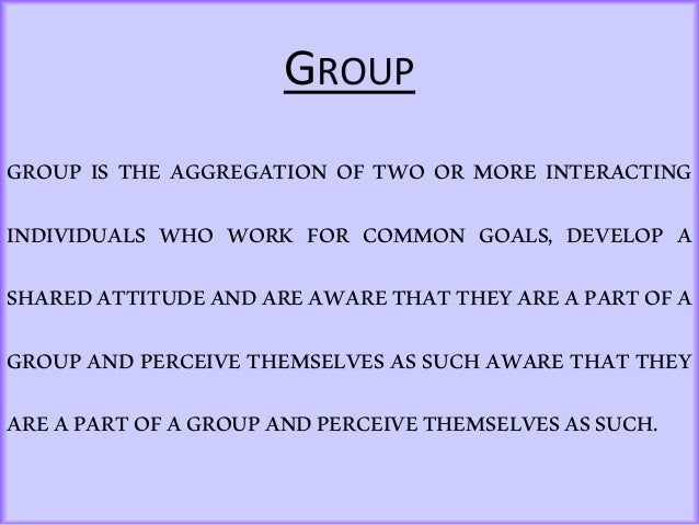 GROUP GROUP IS THE AGGREGATION OF TWO OR MORE INTERACTING INDIVIDUALS WHO WORK FOR COMMON GOALS, DEVELOP A SHAREDATTITUDEA...