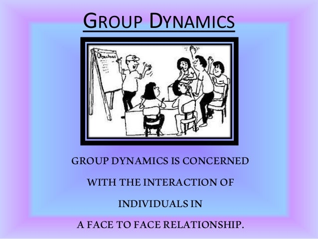 GROUP DYNAMICS GROUPDYNAMICSISCONCERNED WITHTHEINTERACTIONOF INDIVIDUALSIN AFACETOFACERELATIONSHIP.