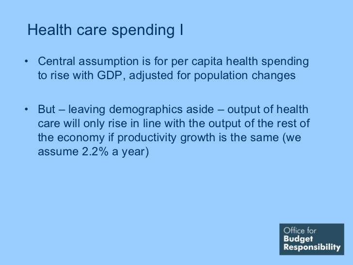 Health care spending I• Central assumption is for per capita health spending  to rise with GDP, adjusted for population ch...