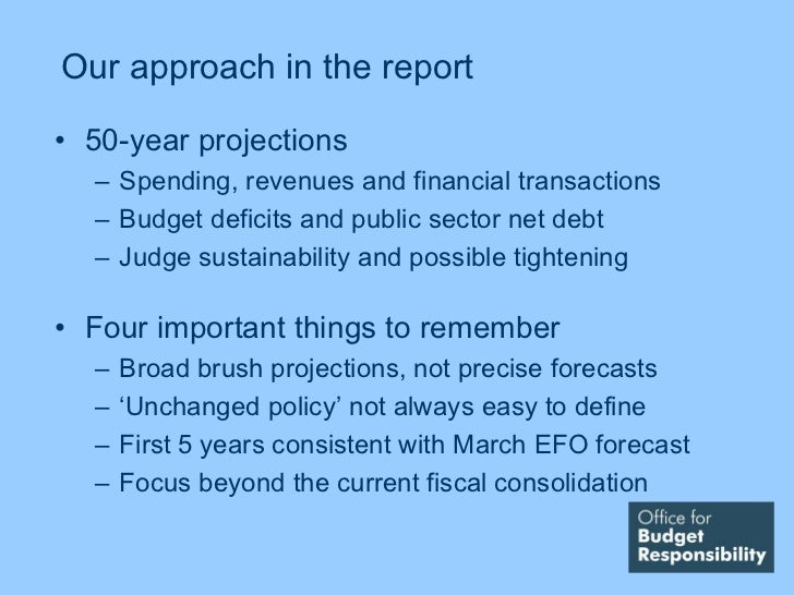 Our approach in the report• 50-year projections  – Spending, revenues and financial transactions  – Budget deficits and pu...