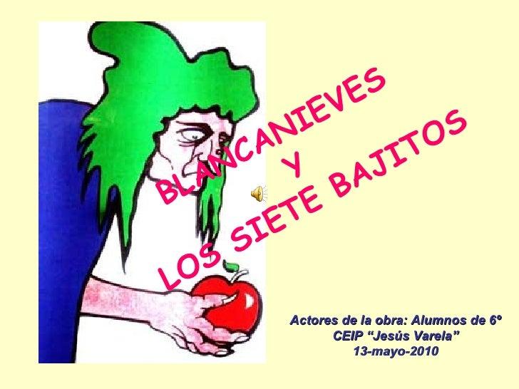 """BLANCANIEVES Y LOS SIETE BAJITOS Actores de la obra: Alumnos de 6º CEIP """"Jesús Varela"""" 13-mayo-2010"""
