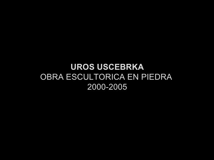 UROS USCEBRKA OBRA ESCULTORICA EN PIEDRA  2000-2005