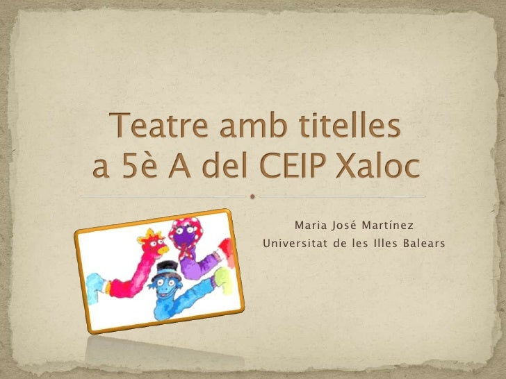 Teatreambtitellesa 5è A del CEIP Xaloc<br />Maria José Martínez<br />Universitat de les Illes Balears<br />